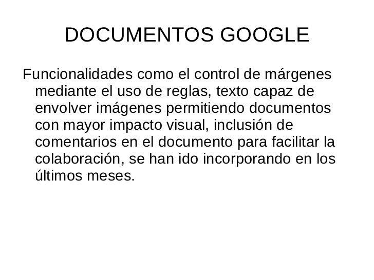 DOCUMENTOS GOOGLE <ul><li>Funcionalidades como el control de márgenes mediante el uso de reglas, texto capaz de envolver i...