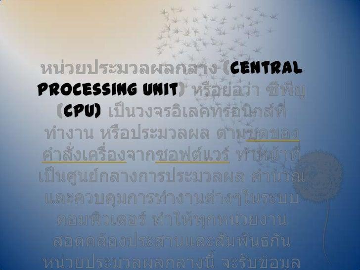 หน่วยประมวลผลกลาง (central processing unit) หรือย่อว่า ซีพียู (CPU) เป็นวงจรอิเลคทรอนิกส์ที่ทำงาน หรือประมวลผล ตามชุดของคำ...