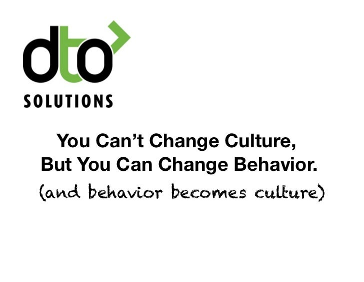 You Can't Change Culture,But You Can Change Behavior.(and behavior becomes culture)