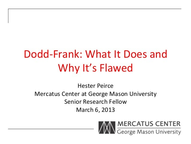 Dodd-­‐Frank:	  What	  It	  Does	  and	          Why	  It's	  Flawed	                       Hester	  Peirce	     Mercatus	...