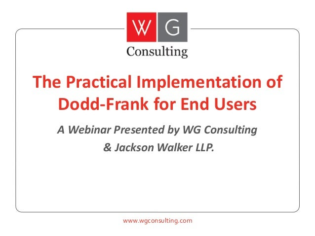 The Practical Implementation of Dodd-Frank for End Users A Webinar Presented by WG Consulting & Jackson Walker LLP.  www.w...
