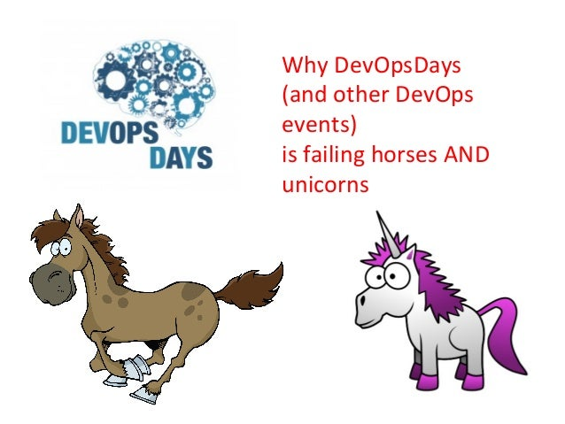 Why	   DevOpsDays	   	    (and	   other	   DevOps	    events)	    is	   failing	   horses	   AND	    unicorns
