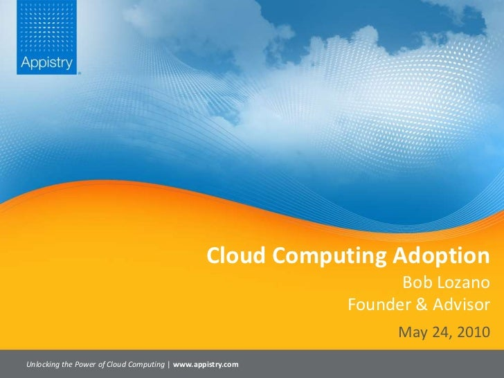 Cloud Computing AdoptionBob LozanoFounder & Advisor<br />Unlocking the Power of Cloud Computing | www.appistry.com<br />Ma...