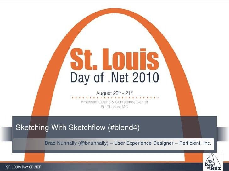 Sketching With Sketchflow (#blend4)         Brad Nunnally (@bnunnally) – User Experience Designer – Perficient, Inc.
