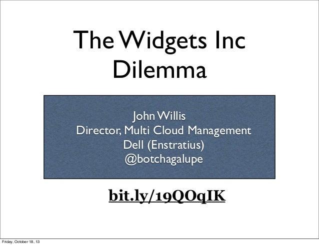 The Widgets Inc Dilemma John Willis Director, Multi Cloud Management Dell (Enstratius) @botchagalupe  bit.ly/19QOqIK Frida...