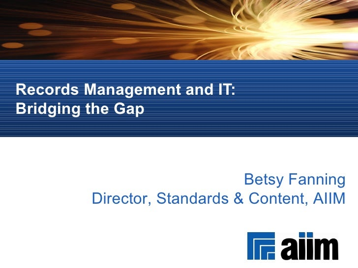 Records Management and IT:  Bridging the Gap Betsy Fanning Director, Standards & Content, AIIM