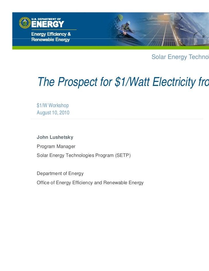 Solar Energy Technologies ProgramThe Prospect for $1/Watt Electricity from Solar$1/W WorkshopAugust 10, 2010John Lushetsky...