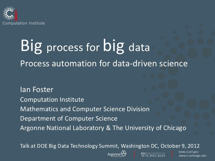 Big process for big dataProcess automation for data-driven scienceIan FosterComputation InstituteMathematics and Computer ...