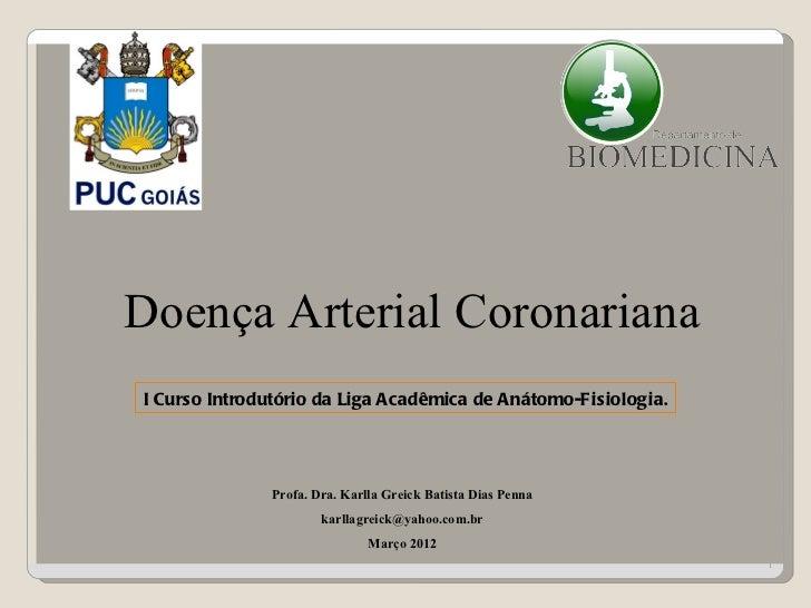 Doença Arterial CoronarianaI Curso Introdutório da Liga Acadêmica de Anátomo-Fisiologia.              Profa. Dra. Karlla G...
