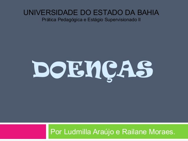 DOENÇASPor Ludmilla Araújo e Railane Moraes.UNIVERSIDADE DO ESTADO DA BAHIAPrática Pedagógica e Estágio Supervisionado II