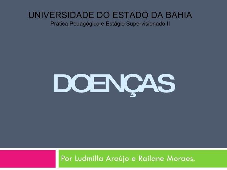 DOENÇAS Por Ludmilla Araújo e Railane Moraes. UNIVERSIDADE DO ESTADO DA BAHIA Prática Pedagógica e Estágio Supervisionado II