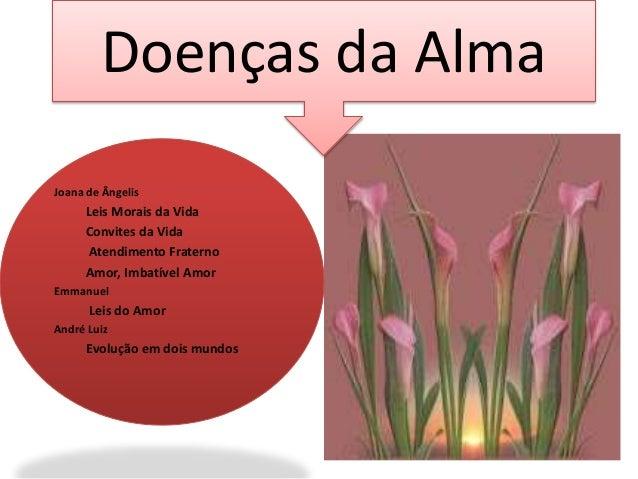 Doenças da Alma  Joana de Ângelis  Leis Morais da Vida  Convites da Vida  Atendimento Fraterno  Amor, Imbatível Amor  Emma...