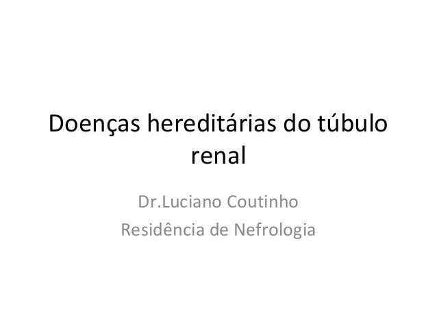 Doenças hereditárias do túbulorenalDr.Luciano CoutinhoResidência de Nefrologia