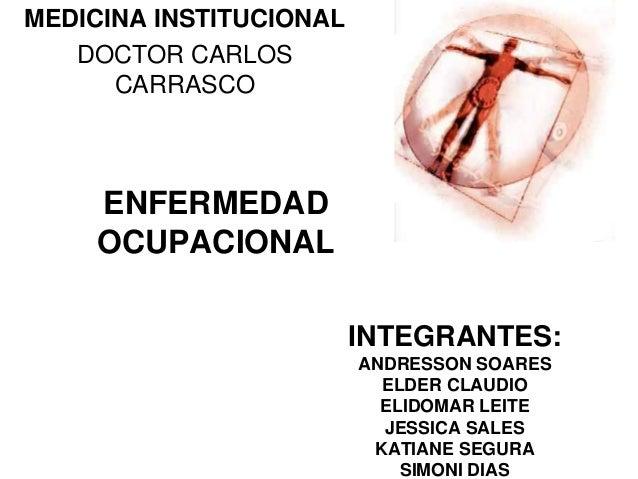 ENFERMEDADOCUPACIONALMEDICINA INSTITUCIONALDOCTOR CARLOSCARRASCOINTEGRANTES:ANDRESSON SOARESELDER CLAUDIOELIDOMAR LEITEJES...
