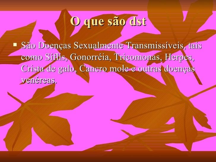 O que são dst <ul><li>São Doenças Sexualmente Transmissíveis, tais como Síflis, Gonorréia, Tricomonas, Herpes, Crista de g...