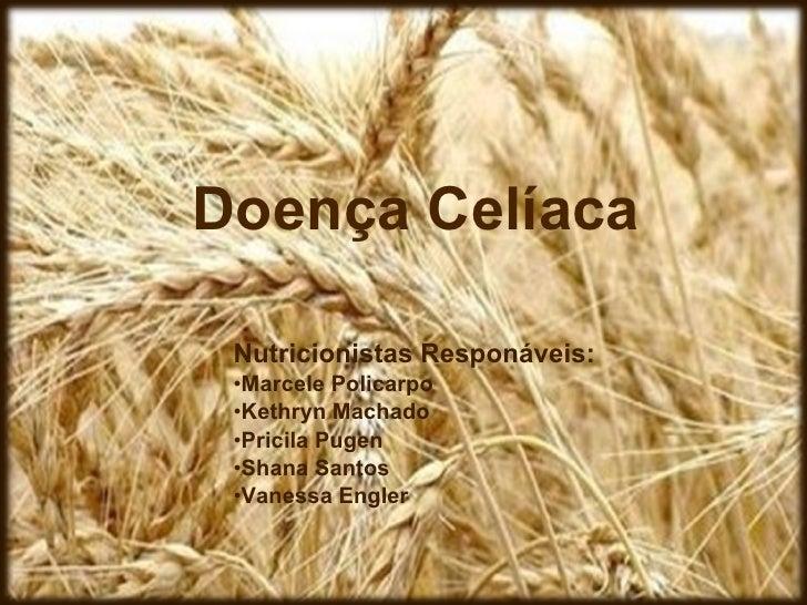 Doença Celíaca <ul><li>Nutricionistas Responáveis: </li></ul><ul><li>Marcele Policarpo  </li></ul><ul><li>Kethryn Machado ...