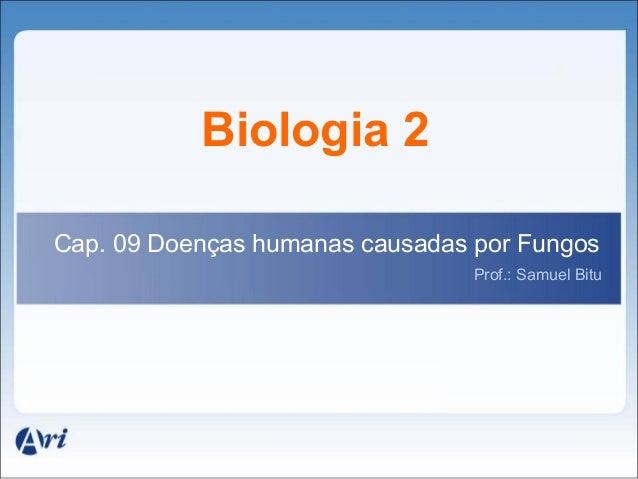 Biologia 2Cap. 09 Doenças humanas causadas por Fungos                                 Prof.: Samuel Bitu