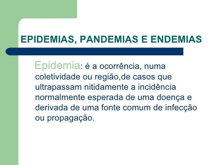 EPIDEMIAS, PANDEMIAS E ENDEMIAS  Epidemia: é a ocorrência, numa  coletividade ou região,de casos que  ultrapassam nitidame...