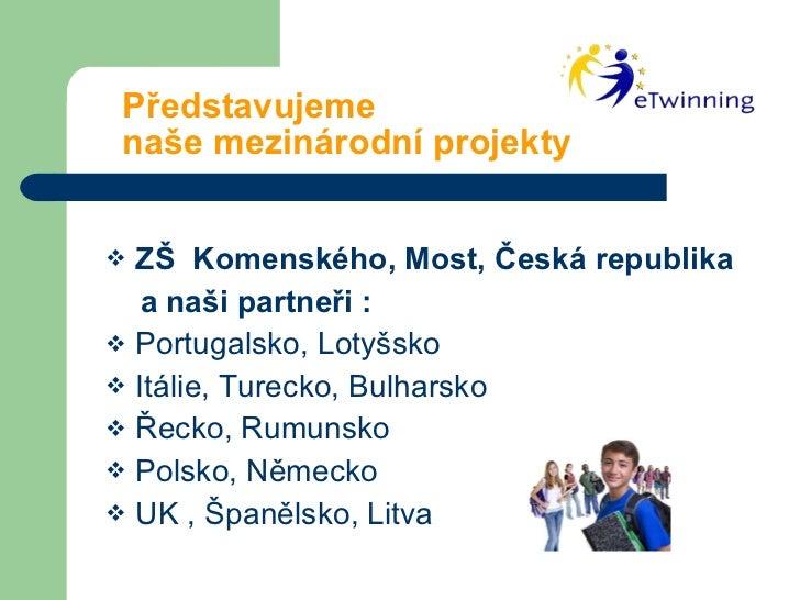 Představujeme    naše mezinárodní projekty <ul><li>ZŠ  Komenského, Most, Česká republika </li></ul><ul><li>a naši partneři...