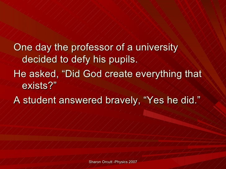"One day the professor of a university  decided to defy his pupils.He asked, ""Did God create everything that  exists?""A stu..."