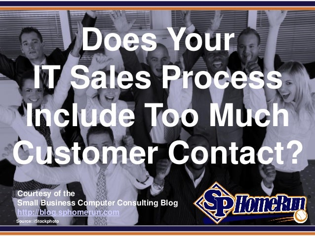 SPHomeRun.com       Does Your   IT Sales Process  Include Too Much Customer Contact?  Courtesy of the  Small Business Comp...