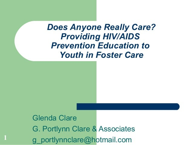 1 Does Anyone Really Care? Providing HIV/AIDS Prevention Education to Youth in Foster Care Glenda Clare G. Portlynn Clare ...