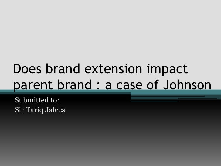 Does brand extension impactparent brand : a case of JohnsonSubmitted to:Sir Tariq Jalees
