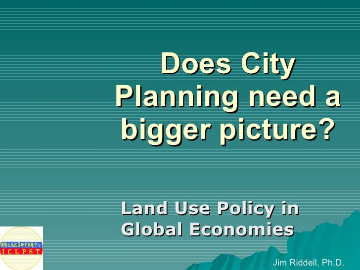 Does City Planning need a bigger picture? Land Use Policy in Global Economies Jim Riddell, Ph.D.
