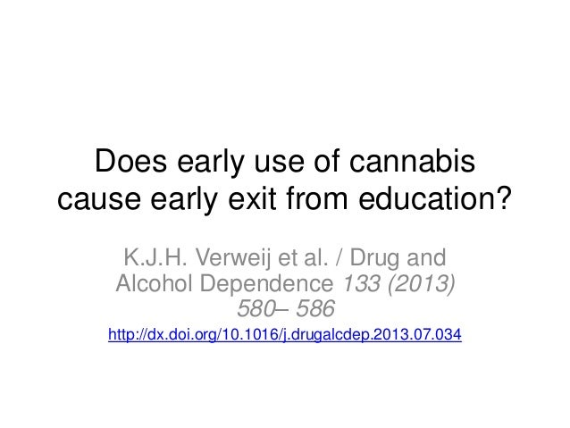 Does early use of cannabis cause early exit from education? K.J.H. Verweij et al. / Drug and Alcohol Dependence 133 (2013)...