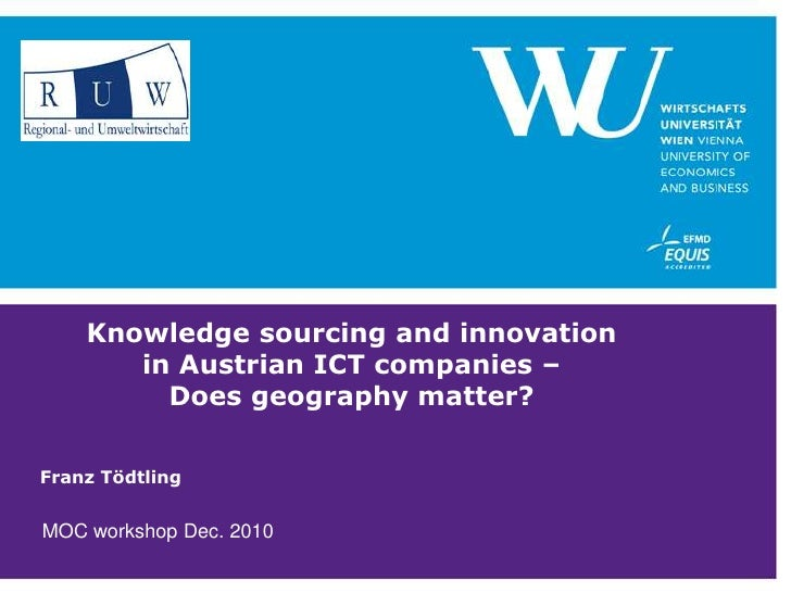 Knowledge sourcing and innovation in Austrian ICT companies – Does geography matter?<br />Franz Tödtling<br />MOC workshop...