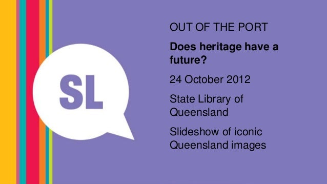 #slqjolOUT OF THE PORTDoes heritage have afuture?24 October 2012State Library ofQueensland                   Centenary Poo...