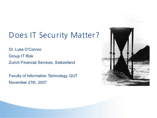 Does IT Security Matter?Dr. Luke O'ConnorGroup IT RiskZurich Financial Services, SwitzerlandFaculty of Information Technol...