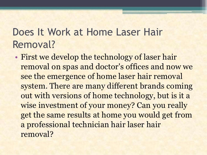 Does It Work at Home Laser Hair Removal?<br />First we develop the technology of laser hair removal on spas and doctor's o...
