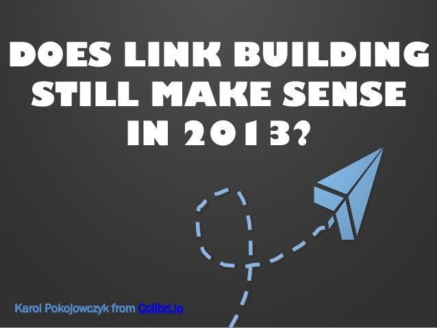 DOES LINK BUILDING STILL MAKE SENSE IN 2013? Karol Pokojowczyk from Colibri.io