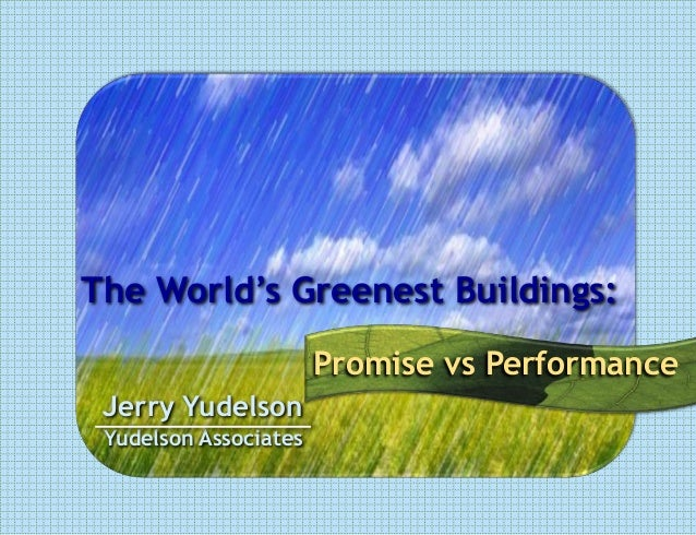 The World's Greenest Buildings: Promise vs Performance Jerry Yudelson Yudelson Associates