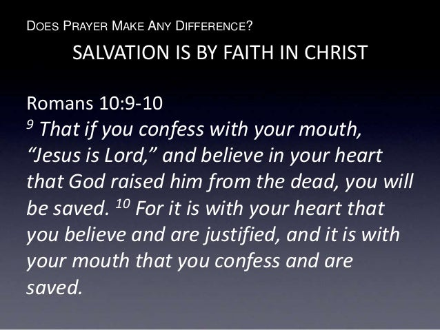 "DOES PRAYER MAKE ANY DIFFERENCE? SALVATION IS BY FAITH IN CHRIST Romans 10:9-10 9 That if you confess with your mouth, ""Je..."