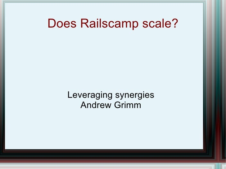 Does Railscamp scale? Leveraging synergies Andrew Grimm