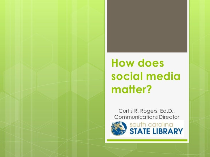 How doessocial mediamatter? Curtis R. Rogers, Ed.D.,Communications Director