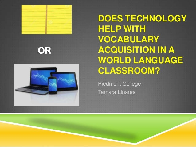 DOES TECHNOLOGY HELP WITH VOCABULARY ACQUISITION IN A WORLD LANGUAGE CLASSROOM? Piedmont College Tamara Linares