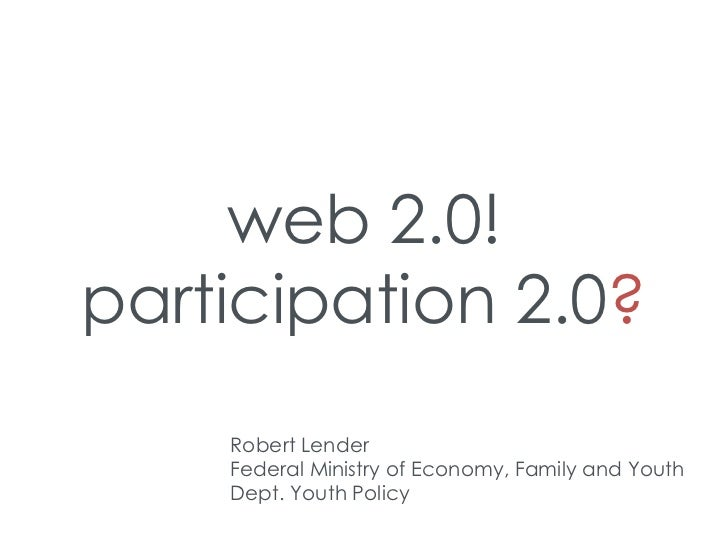 web 2.0!participation 2.0?    Robert Lender    Federal Ministry of Economy, Family and Youth    Dept. Youth Policy