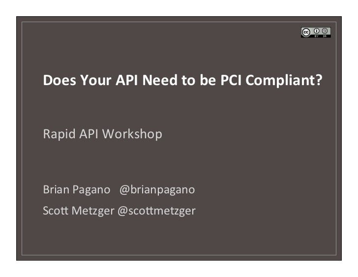 Does	  Your	  API	  Need	  to	  be	  PCI	  Compliant?	  	  Rapid	  API	  Workshop	  Brian	  Pagano	  	  	  @brianpagano	  ...