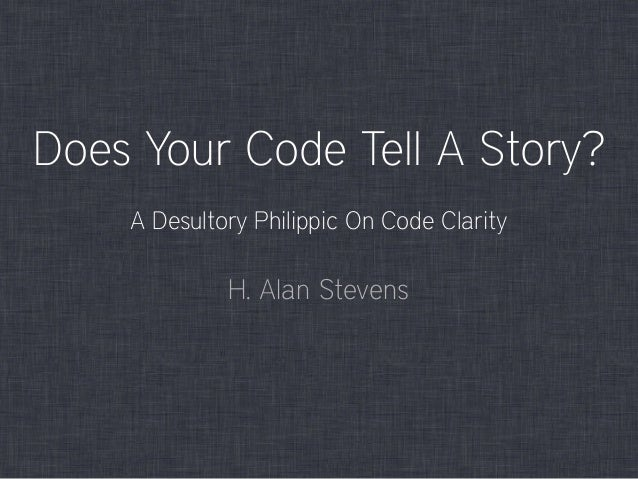 Does Your Code Tell A Story? H. Alan Stevens A Desultory Philippic On Code Clarity