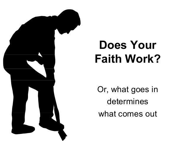 Does Your Faith Work? Or, what goes in determines what comes out