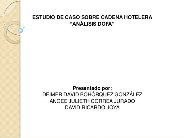 "ESTUDIO DE CASO SOBRE CADENA HOTELERA            ""ANÁLISIS DOFA""             Presentado por:   DEIMER DAVID BOHÓRQUEZ GONZ..."