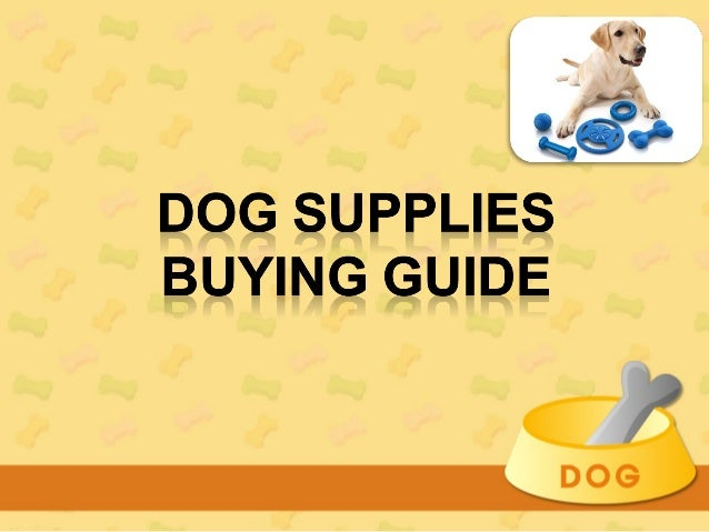 How to buy Dog Supplies?•   Not every dog lover or owner may consider buying any kind of    special supplies for his or he...