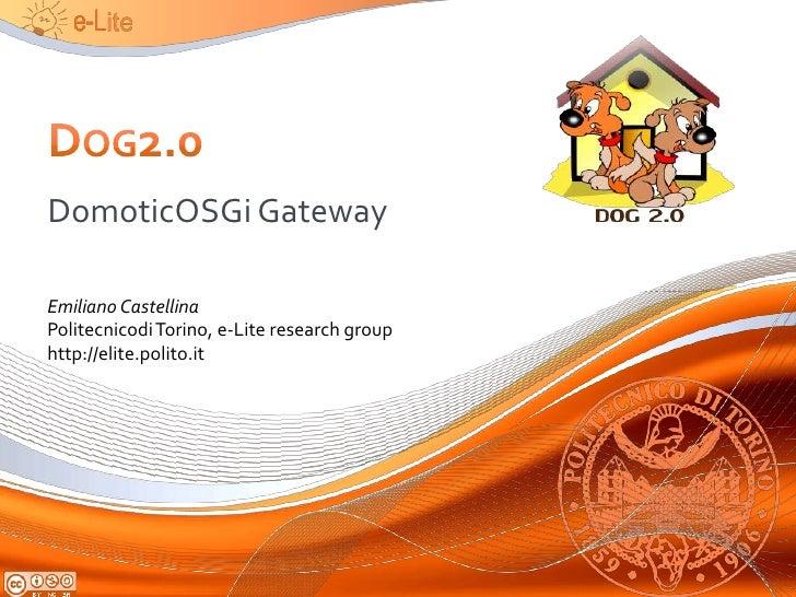 Dog2.0<br />DomoticOSGi Gateway<br />Emiliano Castellina<br />Politecnicodi Torino, e-Lite research group<br />http://elit...