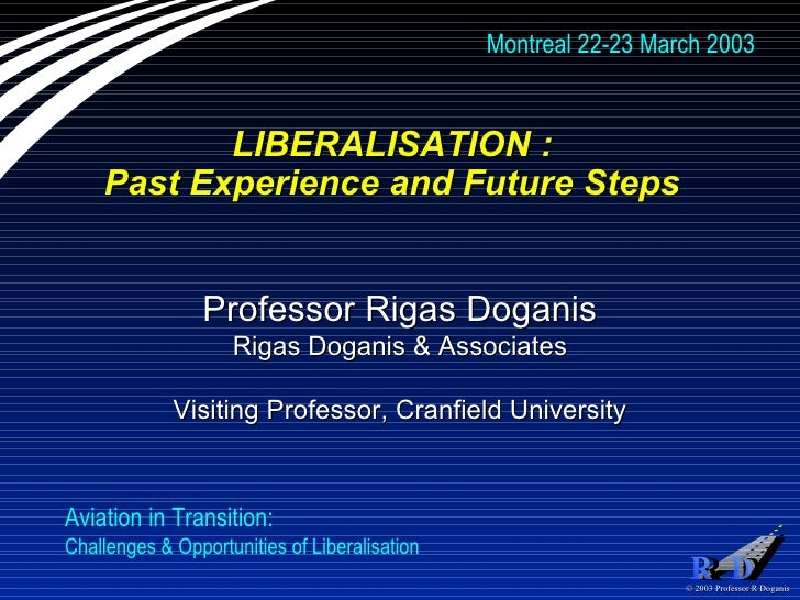 LIBERALISATION :  Past Experience and Future Steps  Professor Rigas Doganis Rigas Doganis & Associates Visiting Professor,...