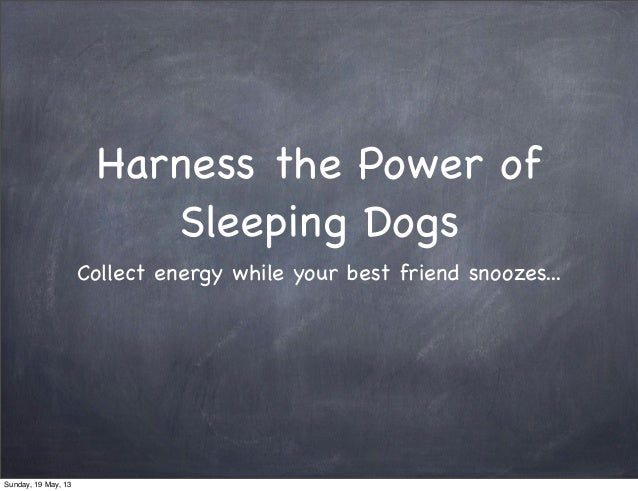 Harness the Power ofSleeping DogsCollect energy while your best friend snoozes...Sunday, 19 May, 13