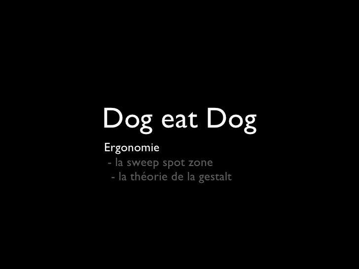 Dog eat Dog <ul><li>Ergonomie   - la sweep spot zone </li></ul><ul><li>- la théorie de la gestalt </li></ul>