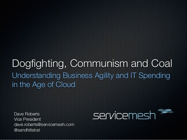 Dogfighting, Communism and CoalUnderstanding Business Agility and IT Spendingin the Age of CloudDave RobertsVice Presidentd...